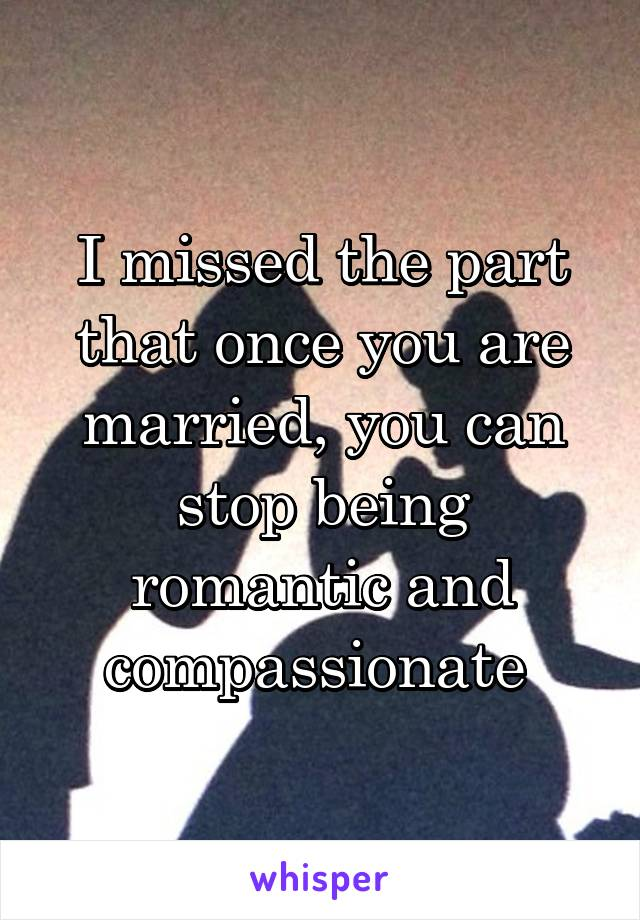 I missed the part that once you are married, you can stop being romantic and compassionate