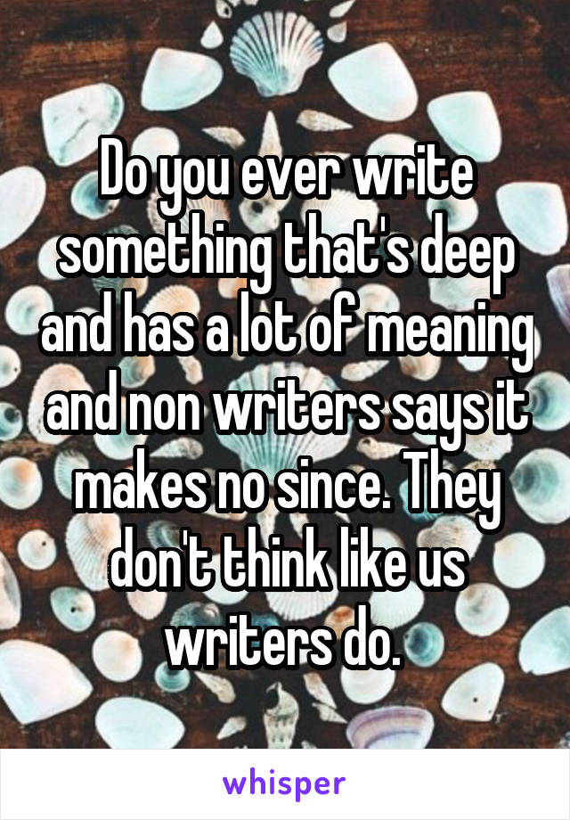 Do you ever write something that's deep and has a lot of meaning and non writers says it makes no since. They don't think like us writers do.