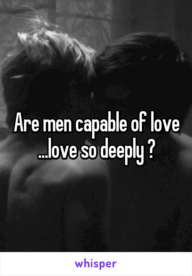 Are men capable of love ...love so deeply ?