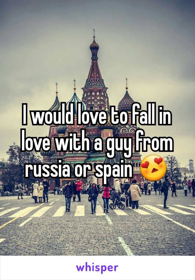 I would love to fall in love with a guy from russia or spain 😍