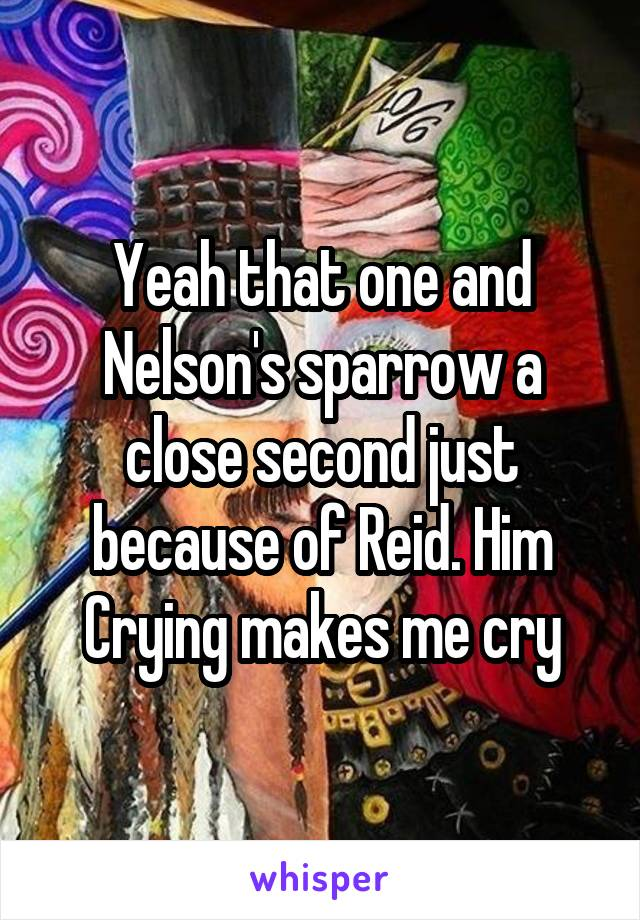 Yeah that one and Nelson's sparrow a close second just because of Reid. Him Crying makes me cry