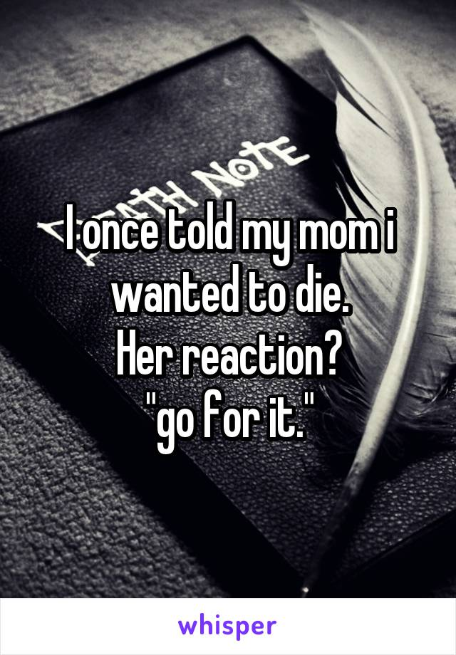 """I once told my mom i wanted to die. Her reaction? """"go for it."""""""