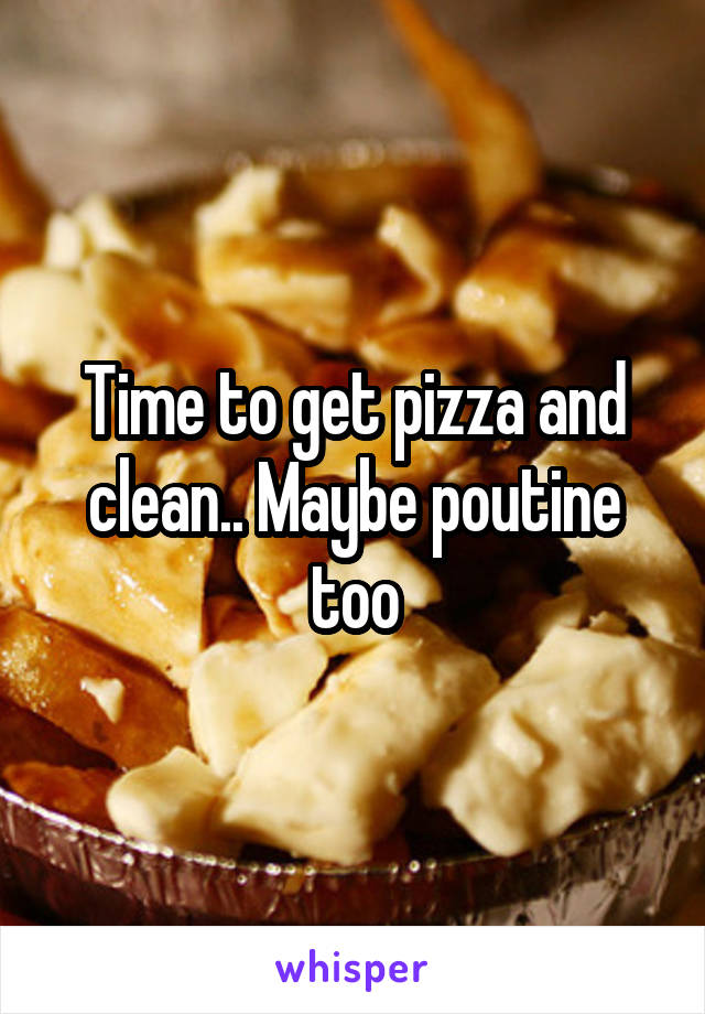 Time to get pizza and clean.. Maybe poutine too