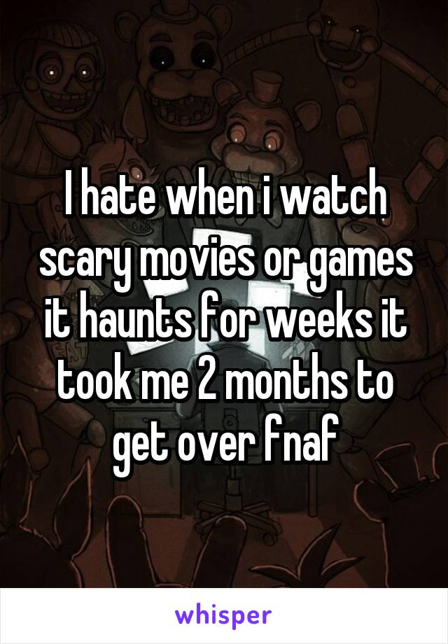I hate when i watch scary movies or games it haunts for weeks it took me 2 months to get over fnaf