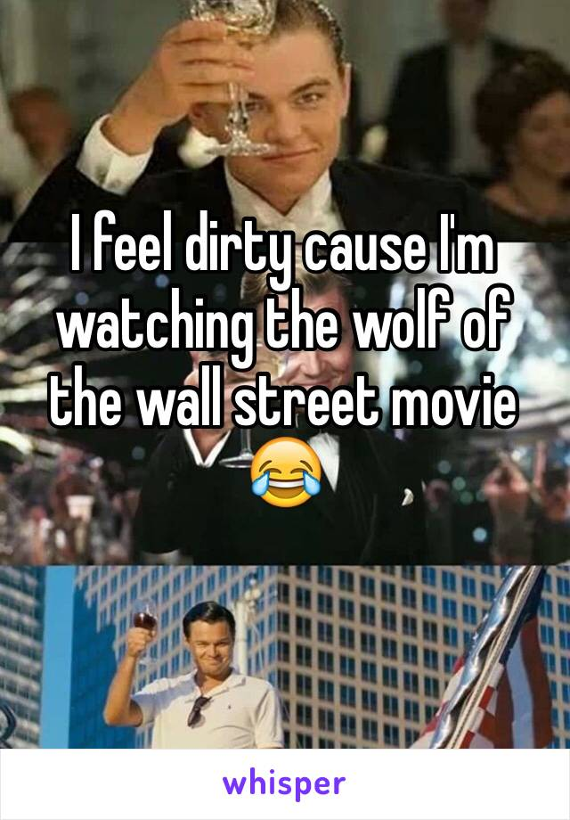 I feel dirty cause I'm watching the wolf of the wall street movie 😂