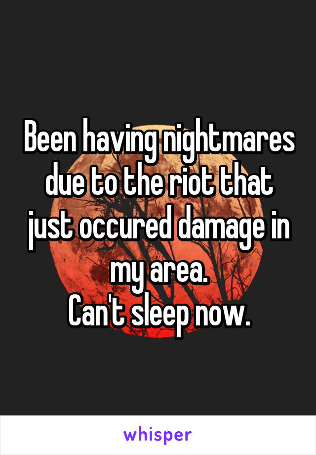Been having nightmares due to the riot that just occured damage in my area. Can't sleep now.