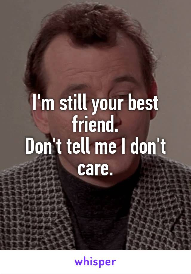 I'm still your best friend. Don't tell me I don't care.
