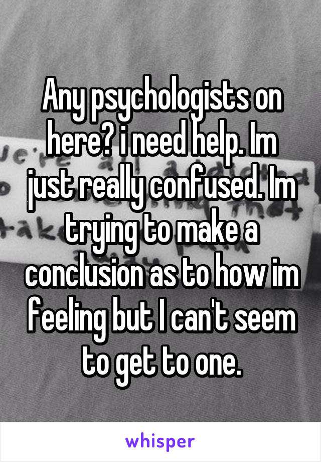Any psychologists on here? i need help. Im just really confused. Im trying to make a conclusion as to how im feeling but I can't seem to get to one.