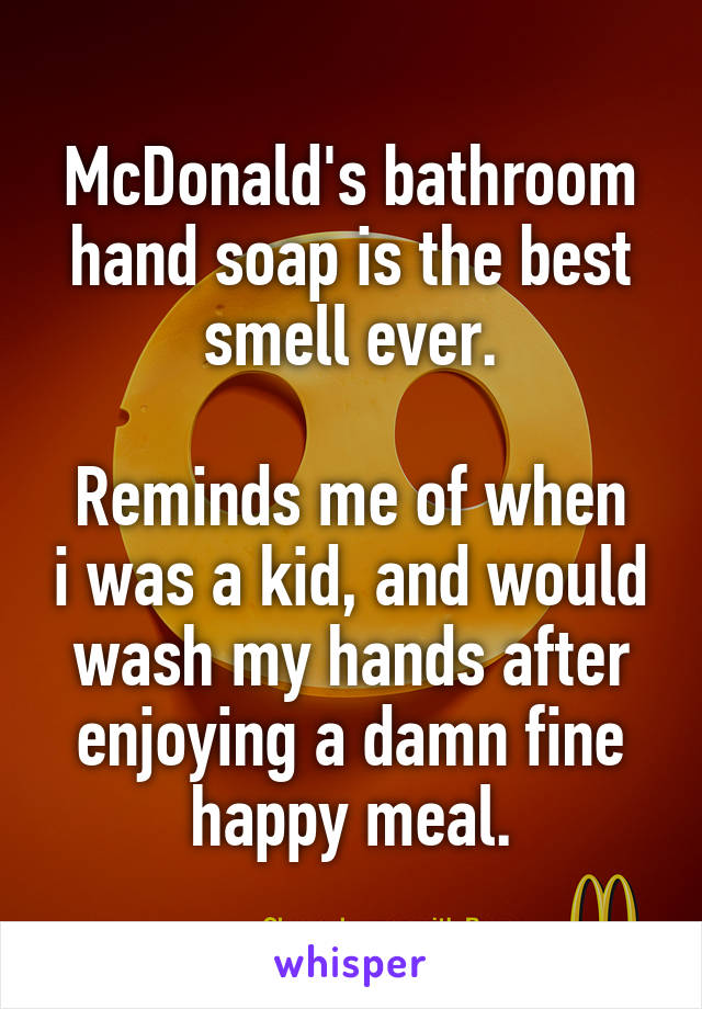 McDonald's bathroom hand soap is the best smell ever.  Reminds me of when i was a kid, and would wash my hands after enjoying a damn fine happy meal.