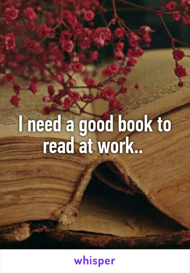 I need a good book to read at work..