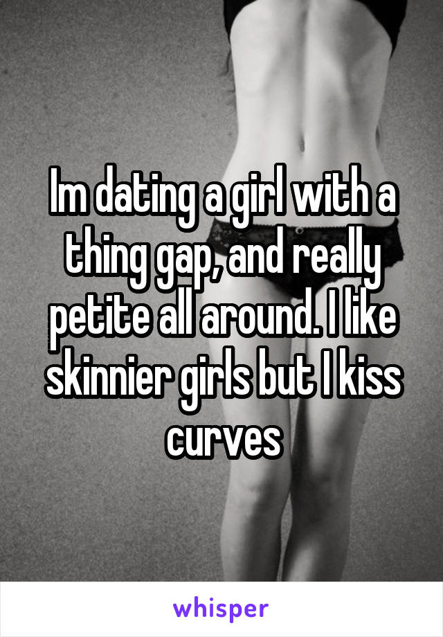 Im dating a girl with a thing gap, and really petite all around. I like skinnier girls but I kiss curves