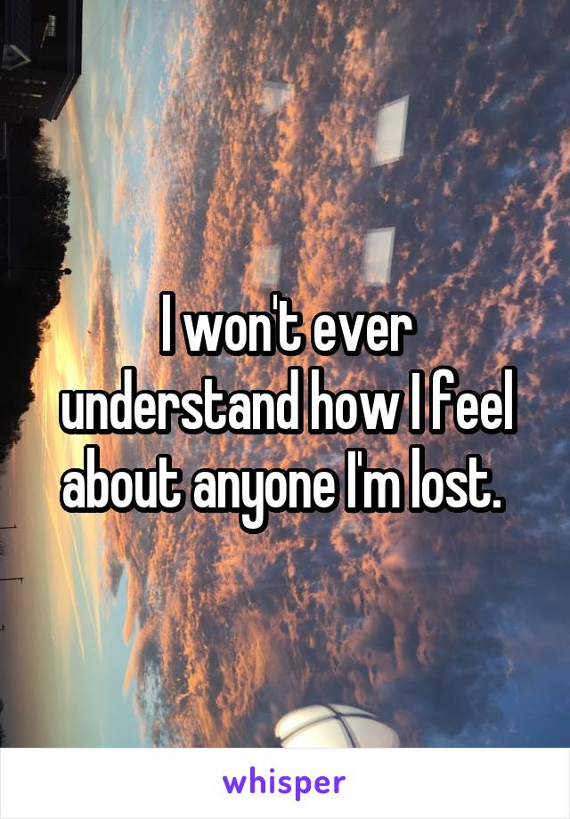 I won't ever understand how I feel about anyone I'm lost.