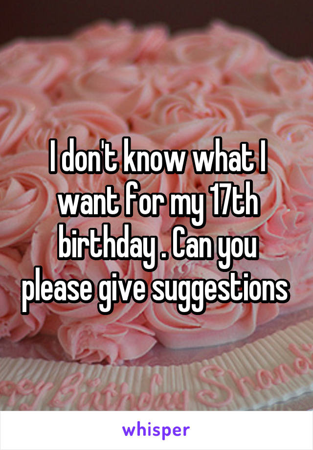 I don't know what I want for my 17th birthday . Can you please give suggestions