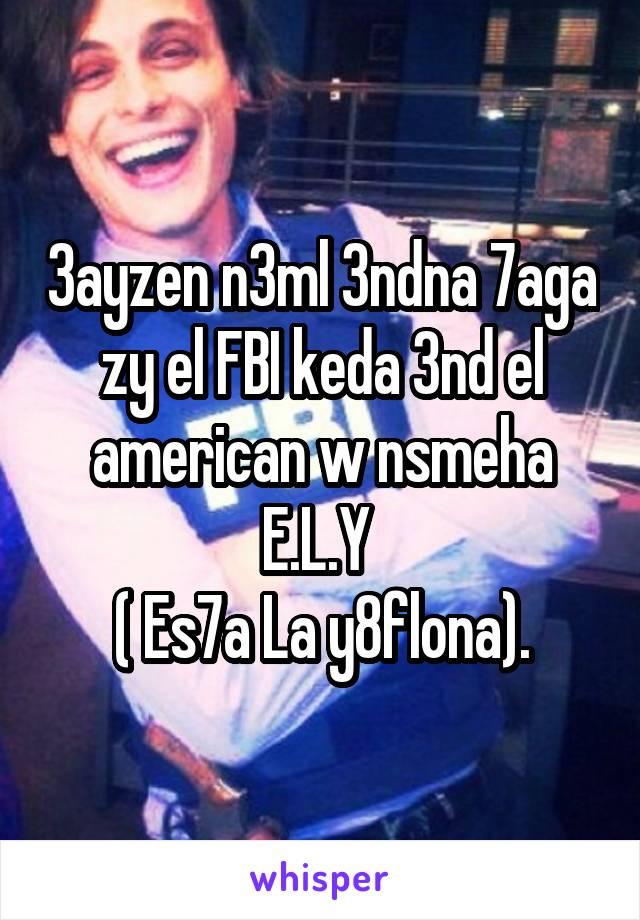 3ayzen n3ml 3ndna 7aga zy el FBI keda 3nd el american w nsmeha E.L.Y  ( Es7a La y8flona).