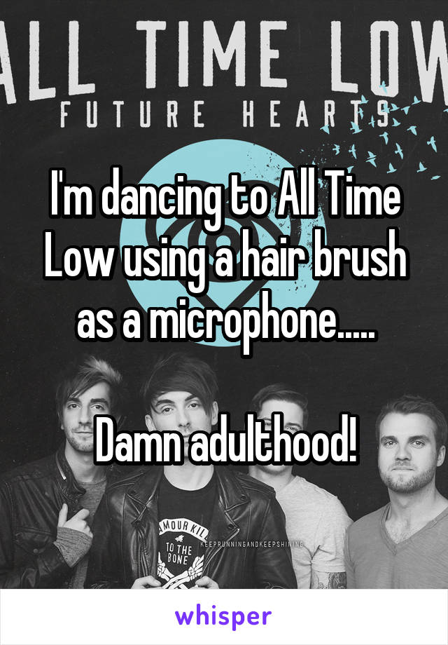 I'm dancing to All Time Low using a hair brush as a microphone.....  Damn adulthood!