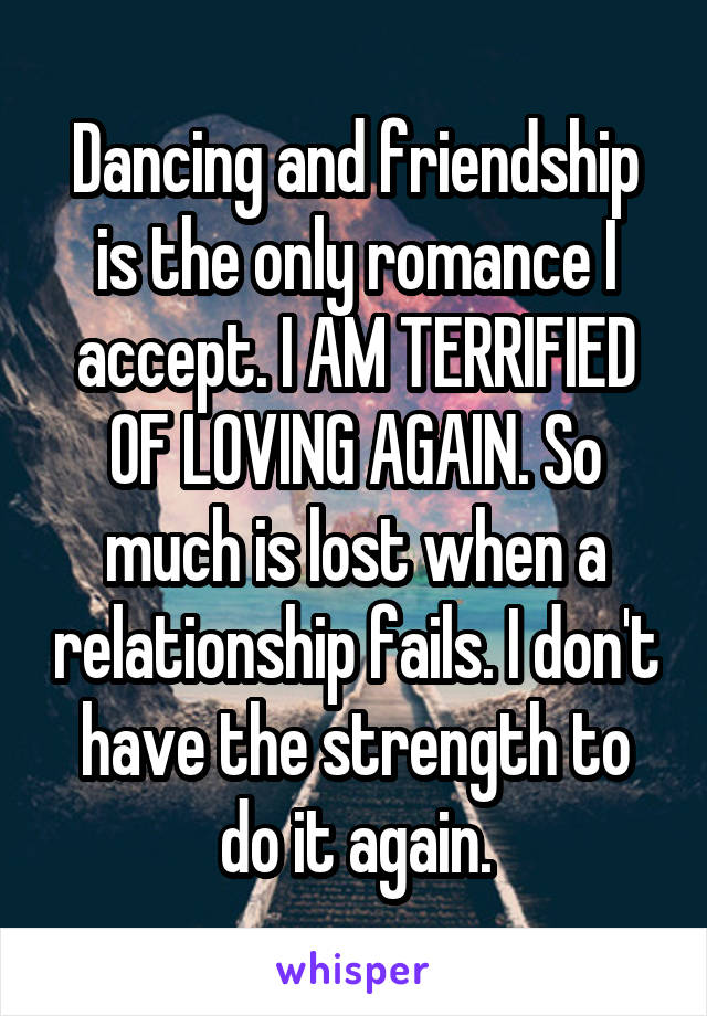 Dancing and friendship is the only romance I accept. I AM TERRIFIED OF LOVING AGAIN. So much is lost when a relationship fails. I don't have the strength to do it again.