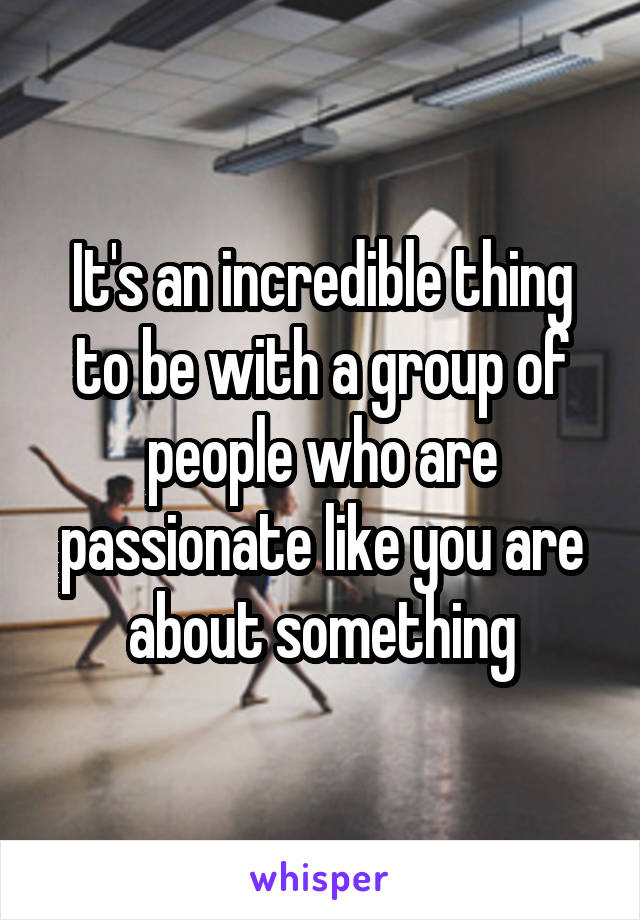 It's an incredible thing to be with a group of people who are passionate like you are about something