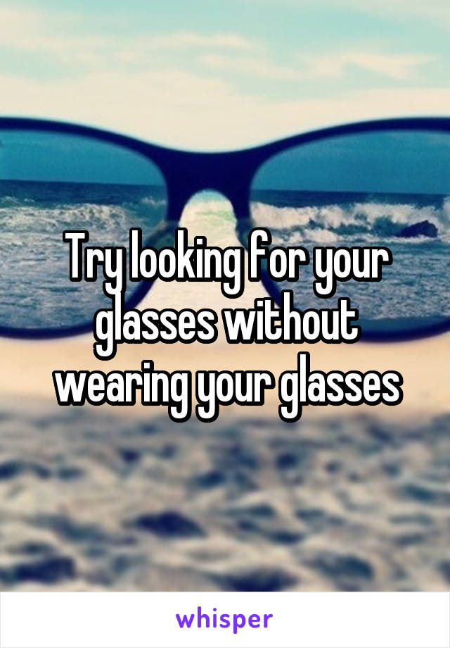 Try looking for your glasses without wearing your glasses