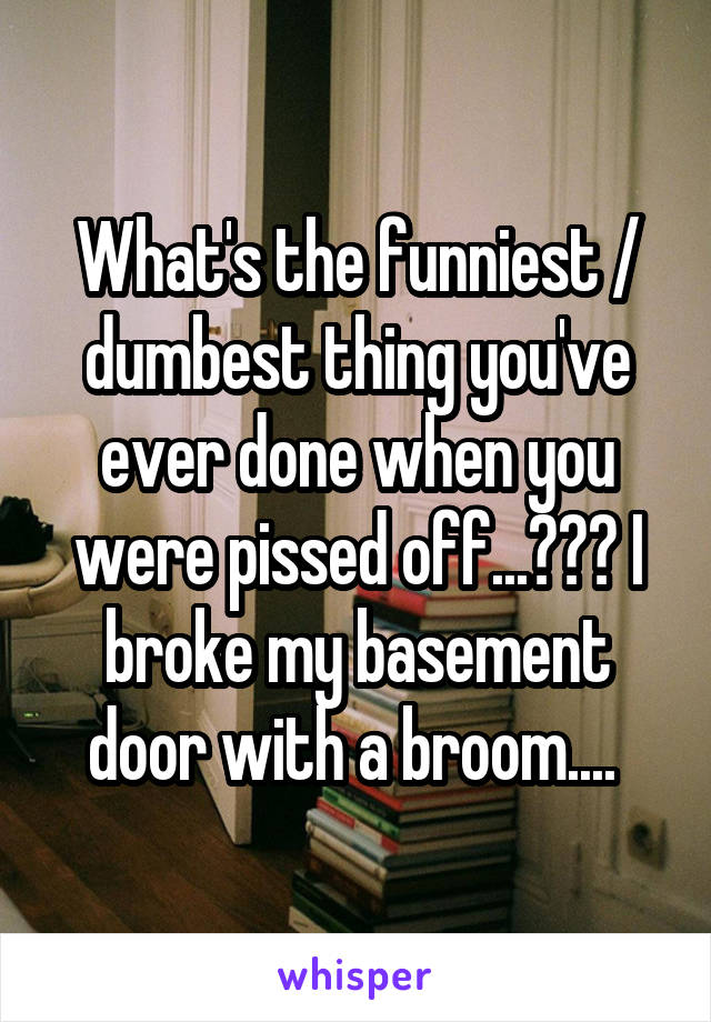 What's the funniest / dumbest thing you've ever done when you were pissed off...??? I broke my basement door with a broom....