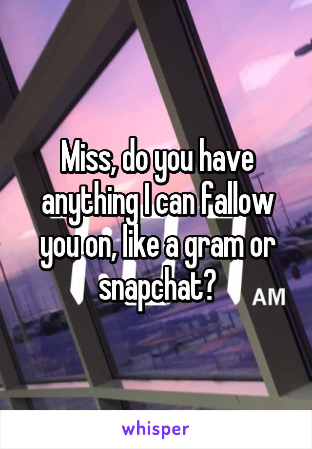 Miss, do you have anything I can fallow you on, like a gram or snapchat?