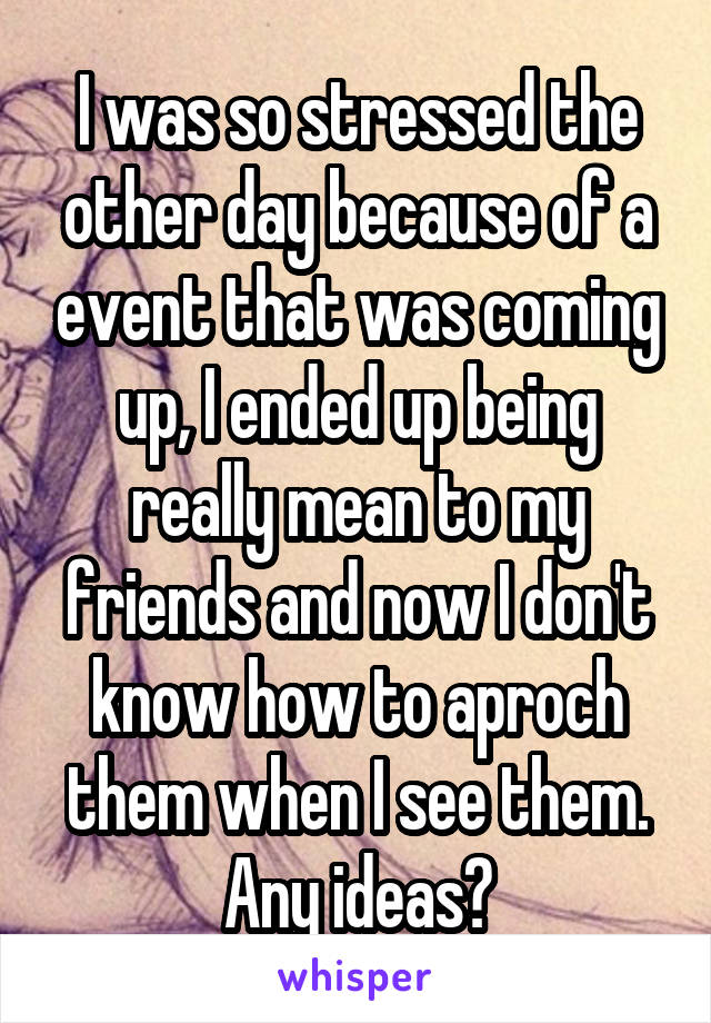 I was so stressed the other day because of a event that was coming up, I ended up being really mean to my friends and now I don't know how to aproch them when I see them. Any ideas?
