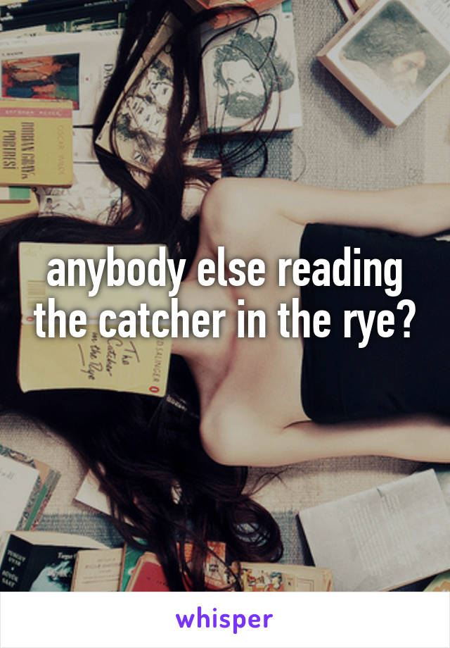 anybody else reading the catcher in the rye?