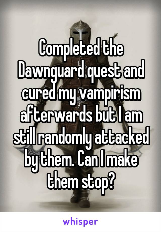 Completed the Dawnguard quest and cured my vampirism afterwards but I am still randomly attacked by them. Can I make them stop?