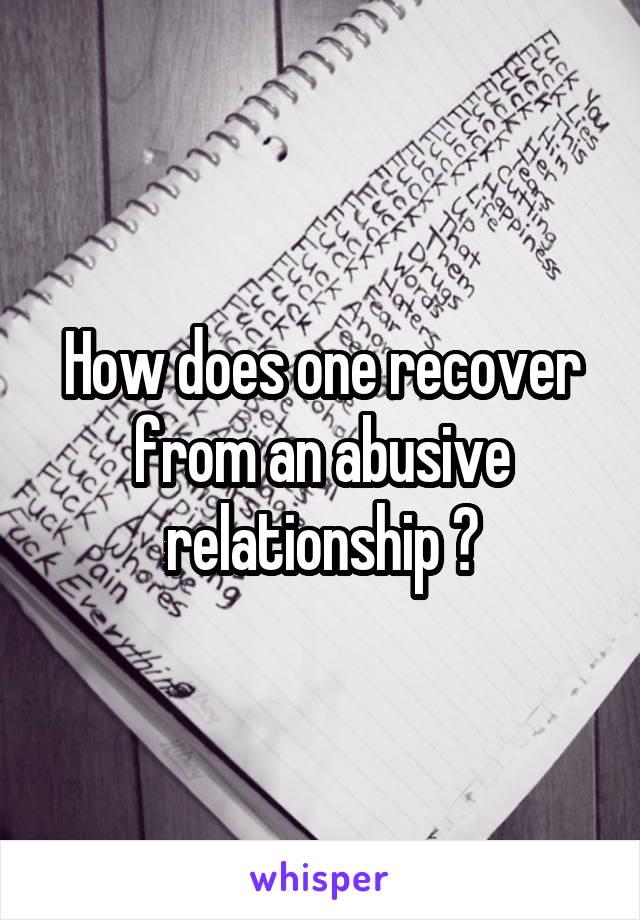 How does one recover from an abusive relationship ?