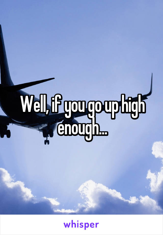 Well, if you go up high enough...