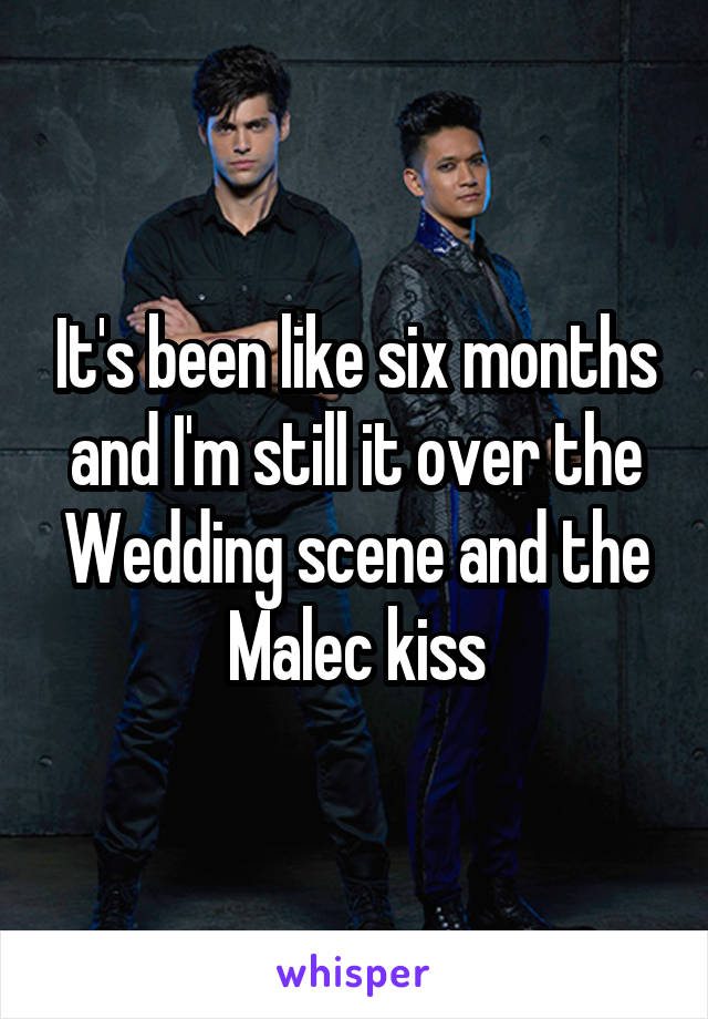 It's been like six months and I'm still it over the Wedding scene and the Malec kiss