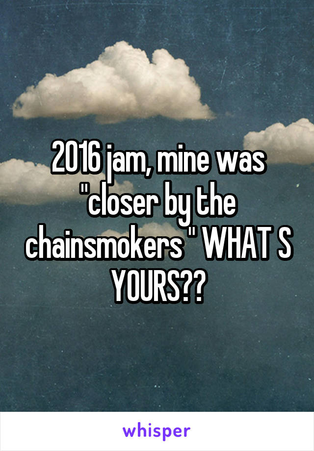 "2016 jam, mine was ""closer by the chainsmokers "" WHAT S YOURS??"
