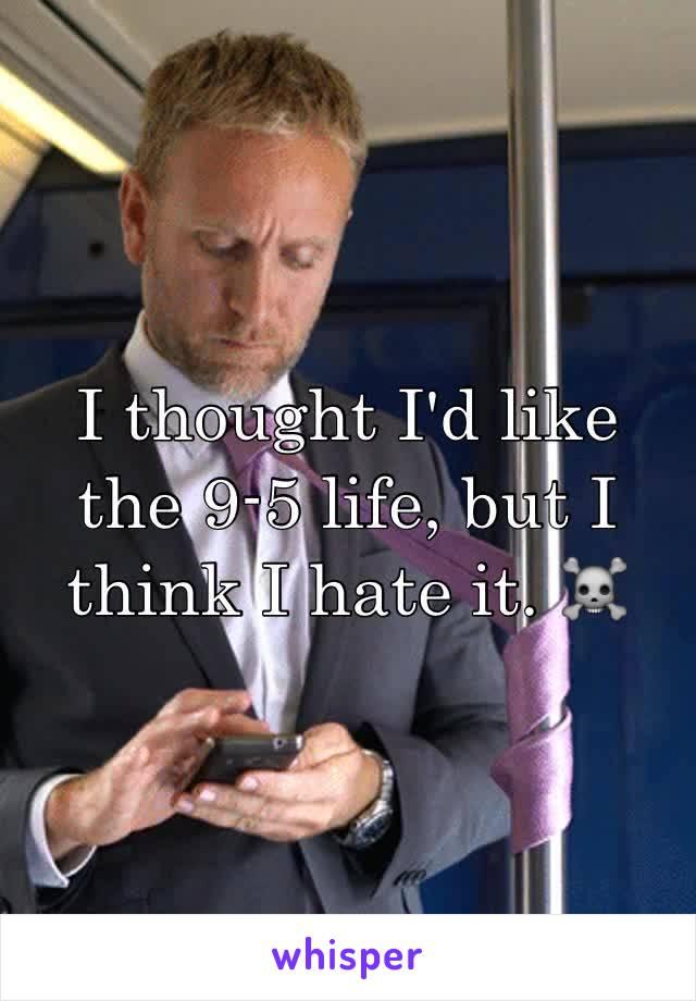 I thought I'd like the 9-5 life, but I think I hate it. ☠