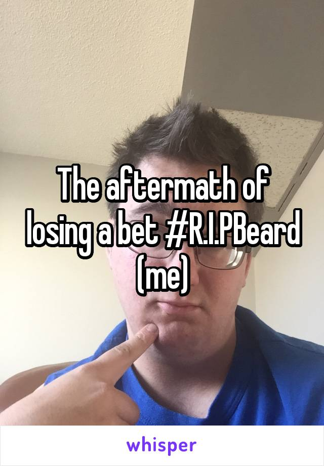 The aftermath of losing a bet #R.I.PBeard (me)