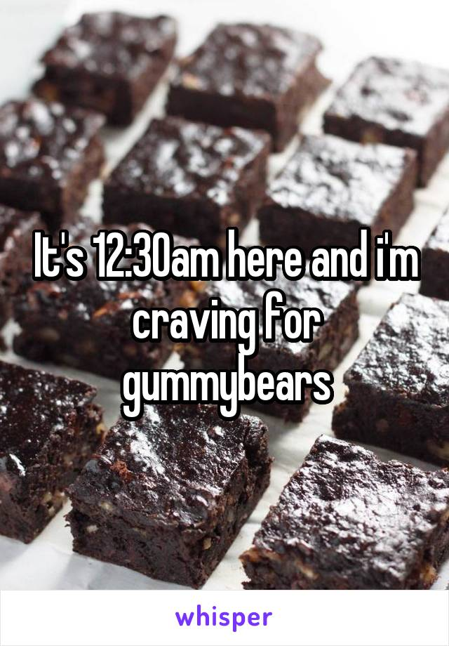 It's 12:30am here and i'm craving for gummybears