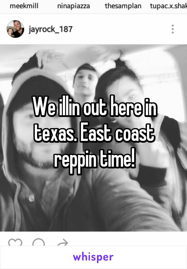 We illin out here in texas. East coast reppin time!