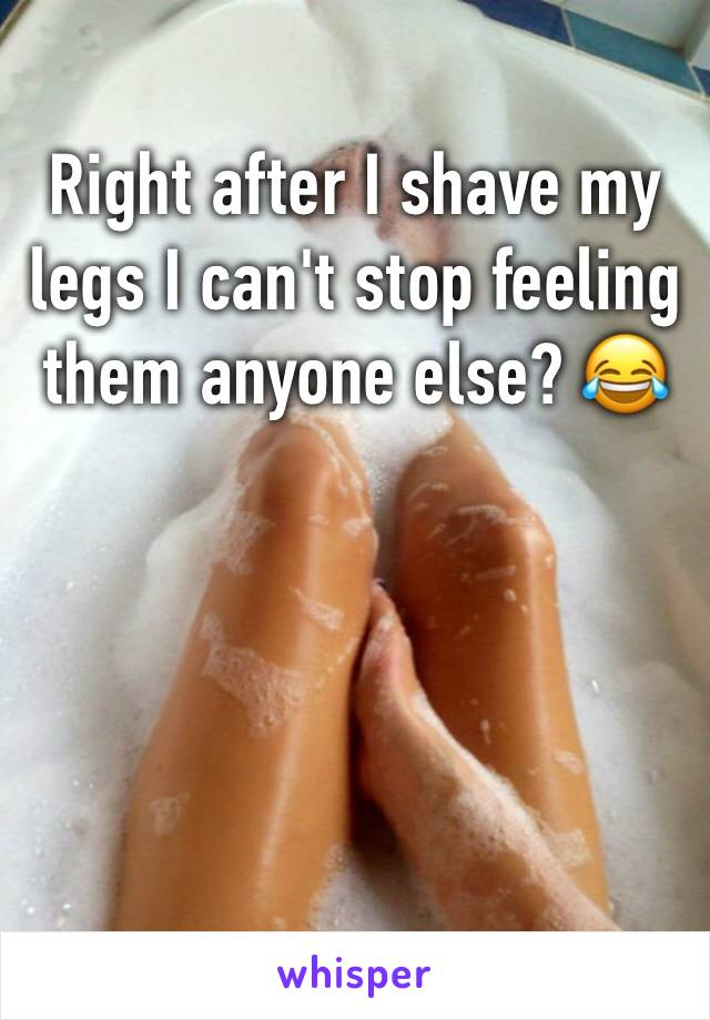 Right after I shave my legs I can't stop feeling them anyone else? 😂
