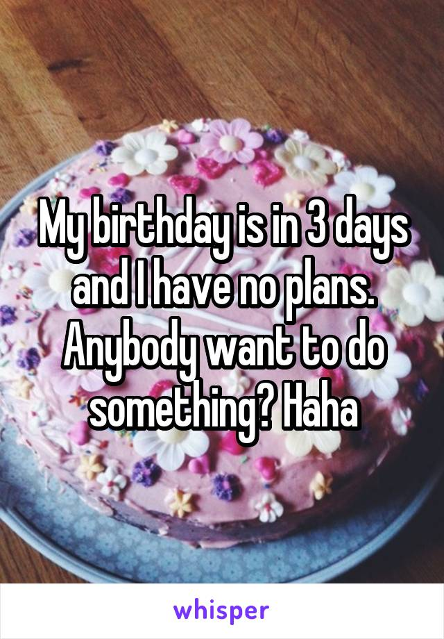 My birthday is in 3 days and I have no plans. Anybody want to do something? Haha