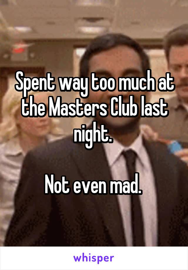 Spent way too much at the Masters Club last night.   Not even mad.