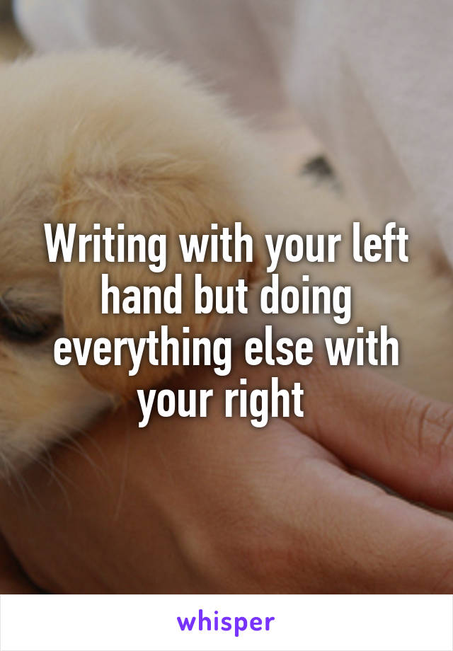 Writing with your left hand but doing everything else with your right