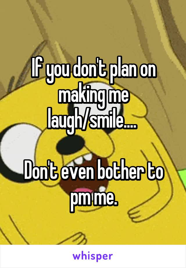If you don't plan on making me laugh/smile....   Don't even bother to pm me.