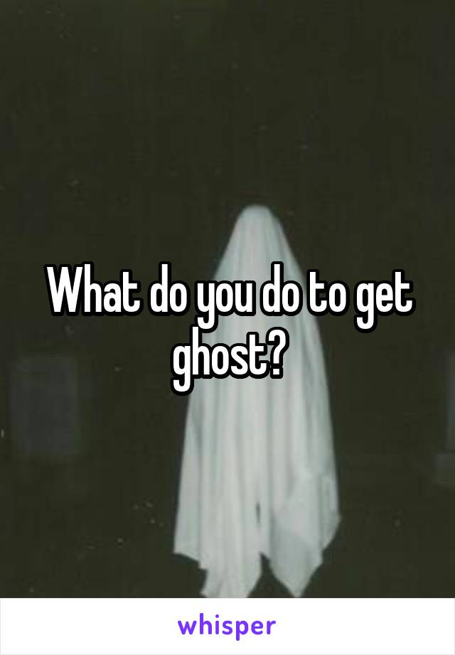 What do you do to get ghost?