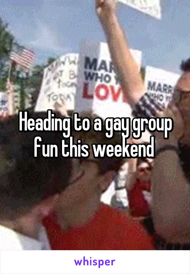 Heading to a gay group fun this weekend