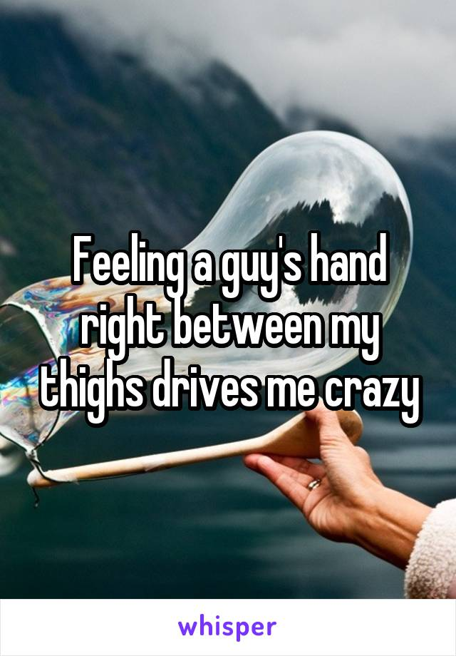 Feeling a guy's hand right between my thighs drives me crazy