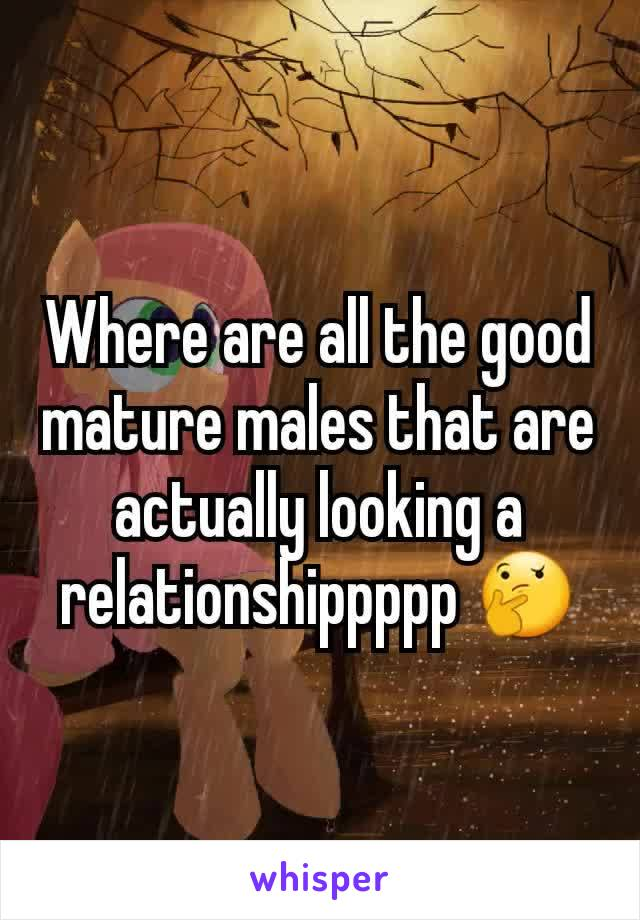 Where are all the good mature males that are actually looking a relationshippppp 🤔