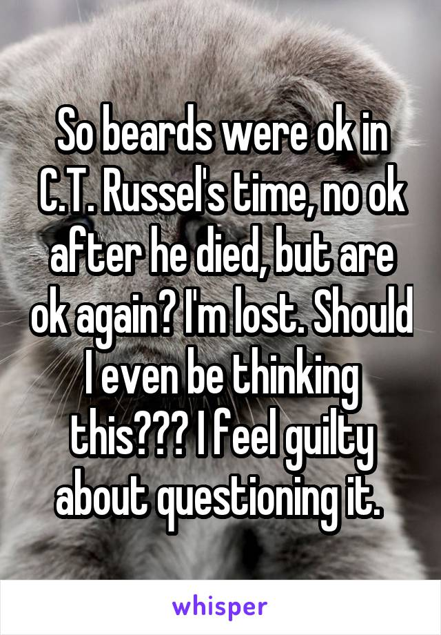 So beards were ok in C.T. Russel's time, no ok after he died, but are ok again? I'm lost. Should I even be thinking this??? I feel guilty about questioning it.