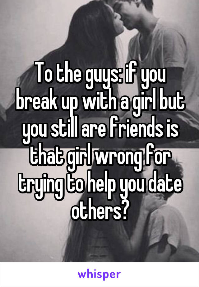 To the guys: if you break up with a girl but you still are friends is that girl wrong for trying to help you date others?