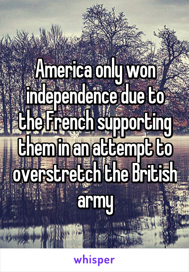 America only won independence due to the French supporting them in an attempt to overstretch the British army
