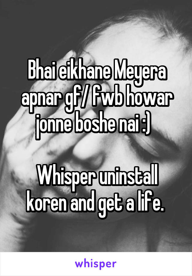 Bhai eikhane Meyera apnar gf/ fwb howar jonne boshe nai :)    Whisper uninstall koren and get a life.