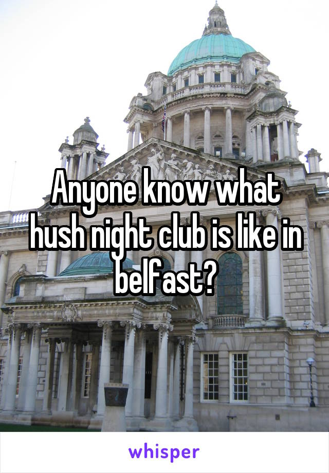 Anyone know what hush night club is like in belfast?
