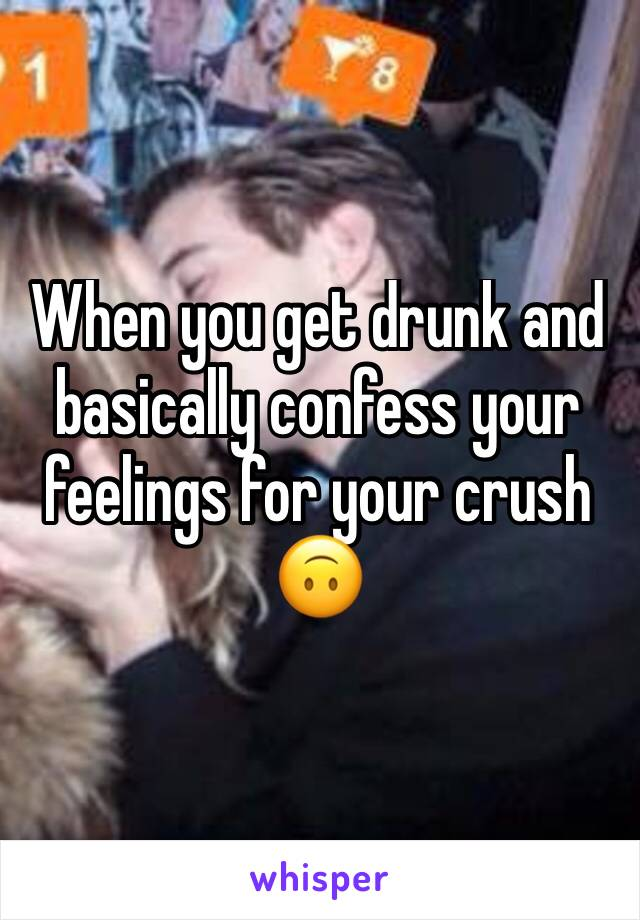 When you get drunk and basically confess your feelings for your crush 🙃